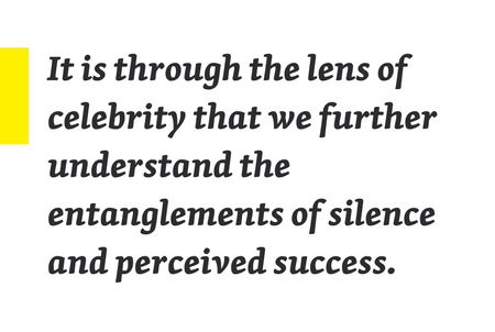 It is through the lens of celebrity that we further understand the entanglements of silence and perceived success.