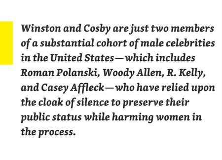Winston and Cosby are just two members of a substantial cohort of male celebrities in the United States—which includes Roman Polanski, Woody Allen, R. Kelly, and Casey Affleck—who have relied upon the cloak of silence to preserve their public status...