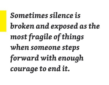 Sometimes silence is broken and exposed as the most fragile of things when someone steps forward with enough courage to end it.