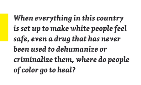 "Quote from piece: ""When everything in this country is set up to make white people feel safe, even a drug that has never been used to dehumanize or criminalize them, where do people of color go to heal?"""