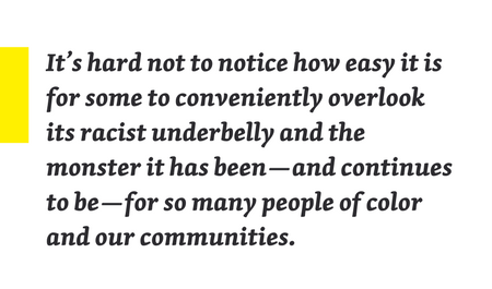 "Quote from piece: ""It's hard not to notice how easy it is for some to conviently overlook its racist underbelly and the monster it has been—and continues to be—for so many people of color and our communities."""