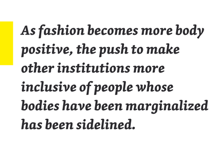 "Pullquote: ""As fashion becomes more body positive, the push to make other institutions more inclusive of people whose bodies have been marginalized has been sidelined."""