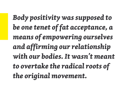 "Pullquote: ""body positivity was supposed to be one tenet of fat acceptance, a means of empowering ourselves and affirming our relationship with our bodies. It wasn't meant to overtake the radical roots of the original movement."""