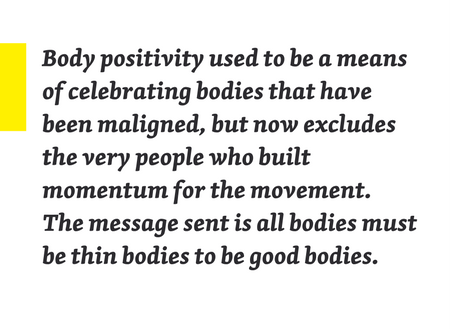 "Pullquote: ""Body positivity used to be a means of celebrating bodies that have been maligned, but now excludes the very people who built momentum for the movement. The message sent is all bodies must be thin bodies to be good bodies."""