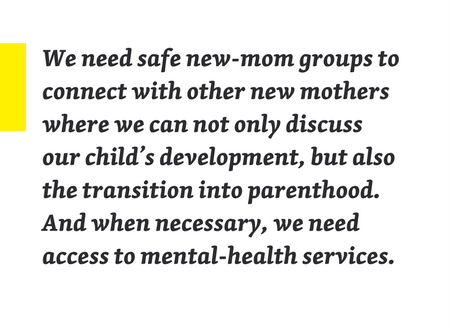 "Pullquote: ""We need safe new-mom groups to connect with other new mothers where we can not only discuss our child's development, but also the transition into parenthood. And when necessary, we need access to mental-health services."""