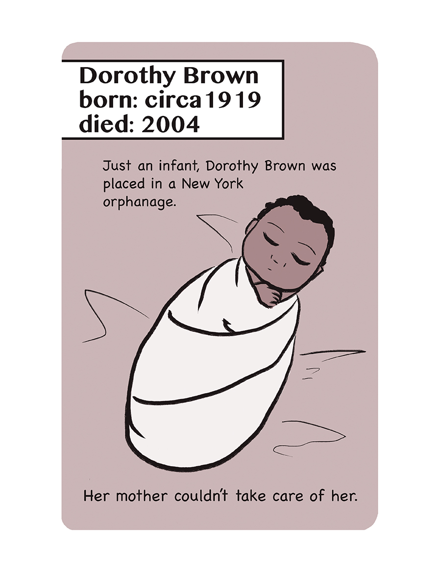 Illustration of swaddled baby. Text reads: Dorothy Brown, born: circa 1919, died: 2004. Just an infant, Dorothy Brown was placed in a New York orphanage. Her mother couldn't take care of her.