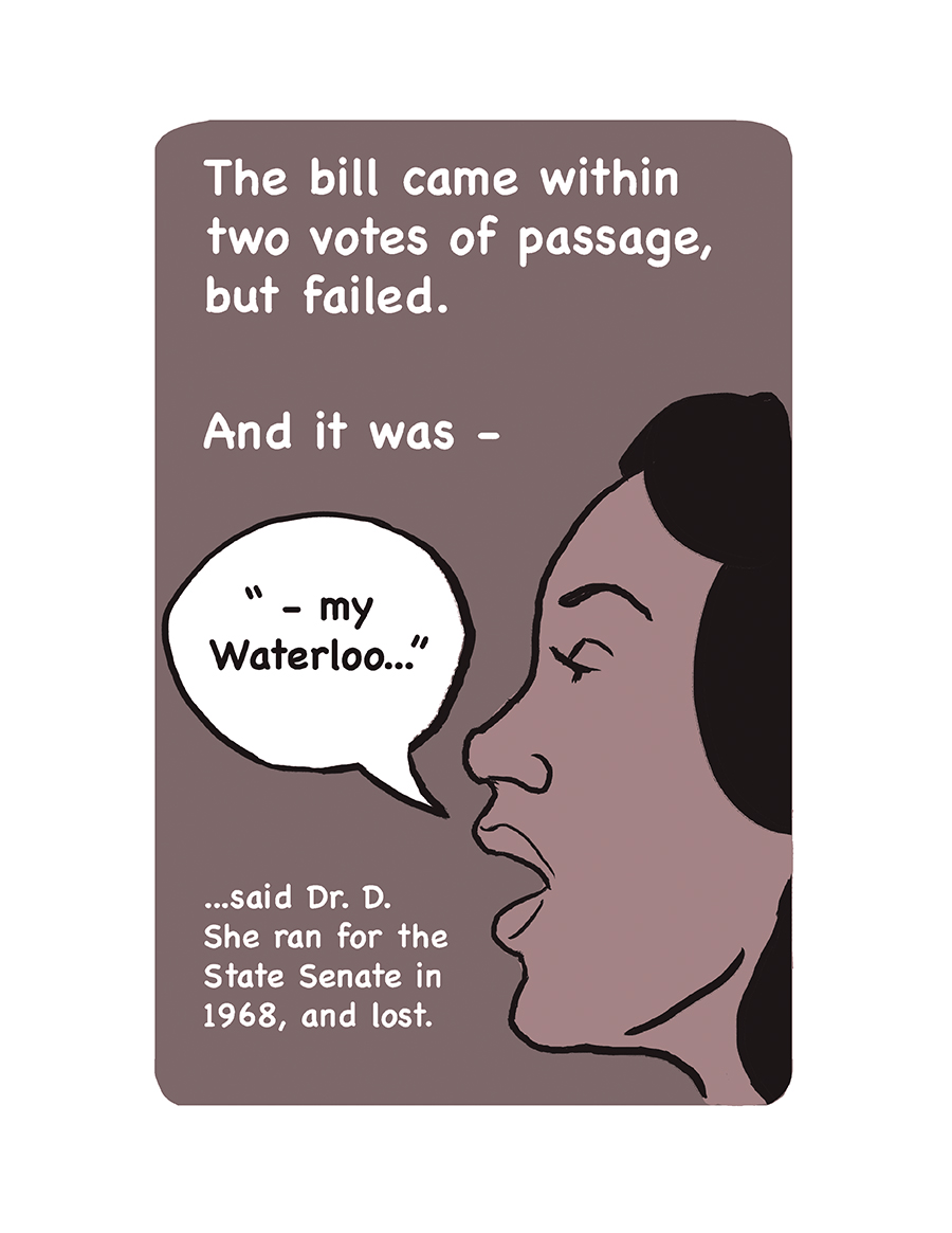 "Profile of a woman speaking. Text reads: The bill came within two votes of passage, but failed. And it was ""my Waterloo,"" said Dr. D. She ran for the State Senate in 1968, and lost."
