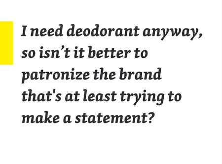 I need deodorant anyway, so isn't it better to patronize the brand that's at least trying to make a statement?