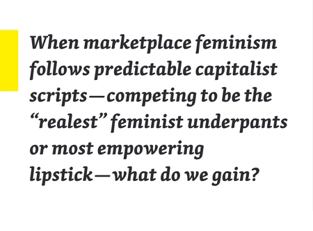 "When marketplace feminism follows predictable capitalist scripts—competing to be the ""realest"" feminist underpants or most empowering lipstick—what do we gain?"