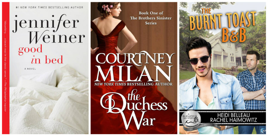 Good In Bed by Jennifer Weiner, The Duchess War by Courtney Milan, The Burnt Toast B&B by Heidi Belleau and Rachel Haimowitz