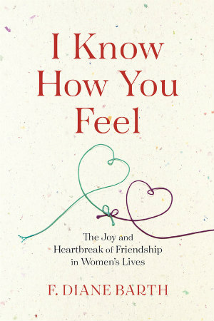 I Know How You Feel: The Joy and Heartbreak of Friendship in Women's Lives by F. Diane Barth