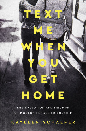 Text Me When You Get Home: The Evolution & Triumph of Modern Female Friendship by Kayleen Schaefer
