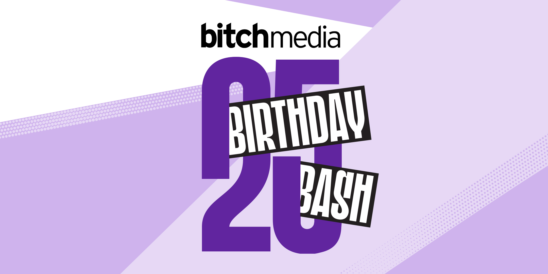 A large image that reads Bitch Media 25 Birthday Bash in purple, black and white, with geometric figures in the background.