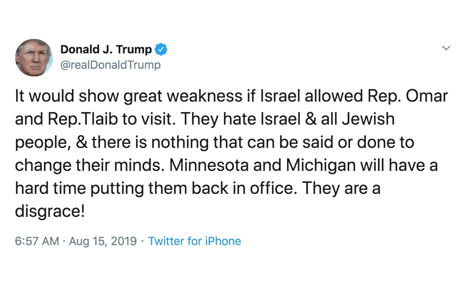 """A tweet from Donald Trump's Twitter, reading, """"It would show great weakness if Israel allowed Rep. Omar and Rep.Tlaib to visit. They hate Israel & all Jewish people, & there is nothing that can be said or done to change their minds."""""""