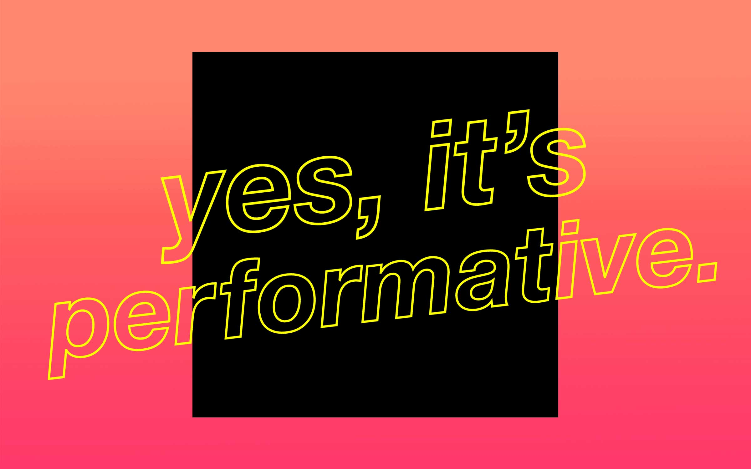 "A black box that reads, ""Yes, it's performative."""