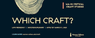 Which craft? Low residency, multidisciplinary, MA in Critical Craft Studies. Apply by March 1, 2021. Learn more at warren-wilson.edu/craft