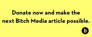 Donate now and make the next Bitch Media article possible.