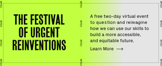 The Festival of Urgent Reinventions: A free two-day virtual event to question and reimagine how we can use our skills to build a more accessible, and equitable future. Click to learn more.
