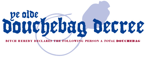 Douchebag Decree logo: blue text reads Ye Olde Douchebag Decree, Bitch declares the following person a total douchebag, with an illustration of a douchebag behind it