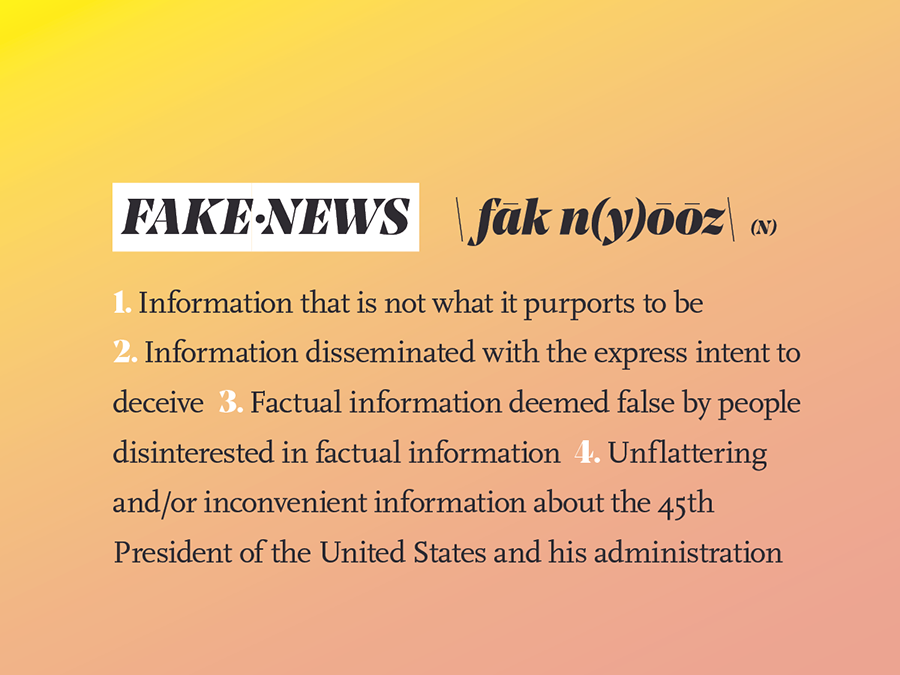 Fake News n. <  //feyk • nuz//  > 1. Information that is not what it purports to be 2. Information disseminated with the express intent to deceive 3. Factual information deemed false by people disinterested in factual information 4. Unflattering and/or inconvenient information about the 45th President of the United States and his administration