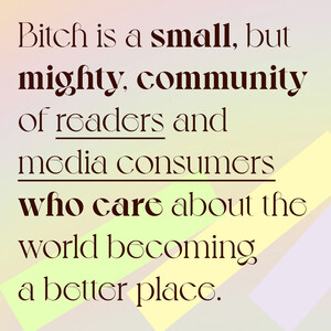 Bitch is a SMALL but MIGHTY community of readers and media consumers who CARE about the world becoming a better place.