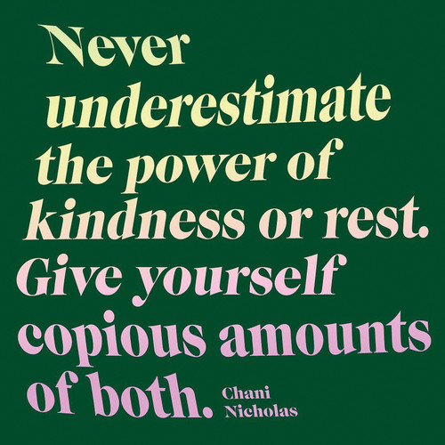 "image of a meme that says ""Never underestimate the power of kindness or rest. Give yourself copious amounts of both. –Chani Nicholas"""
