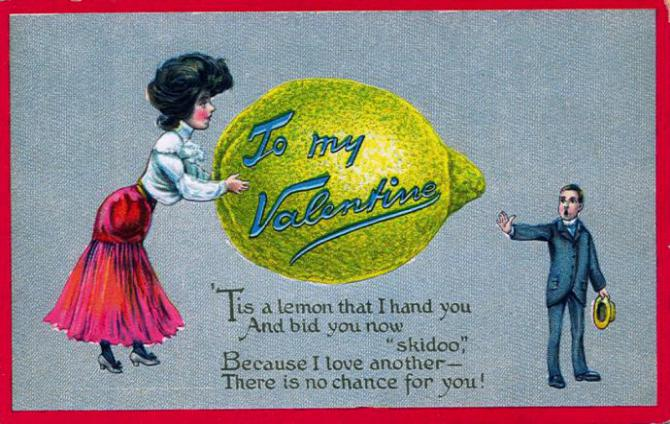 "vinegar valentine: ""To my valentine, Tis a lemon I hand to you  And bid you now Skidoo  Because I love another  There is no chance for you."""