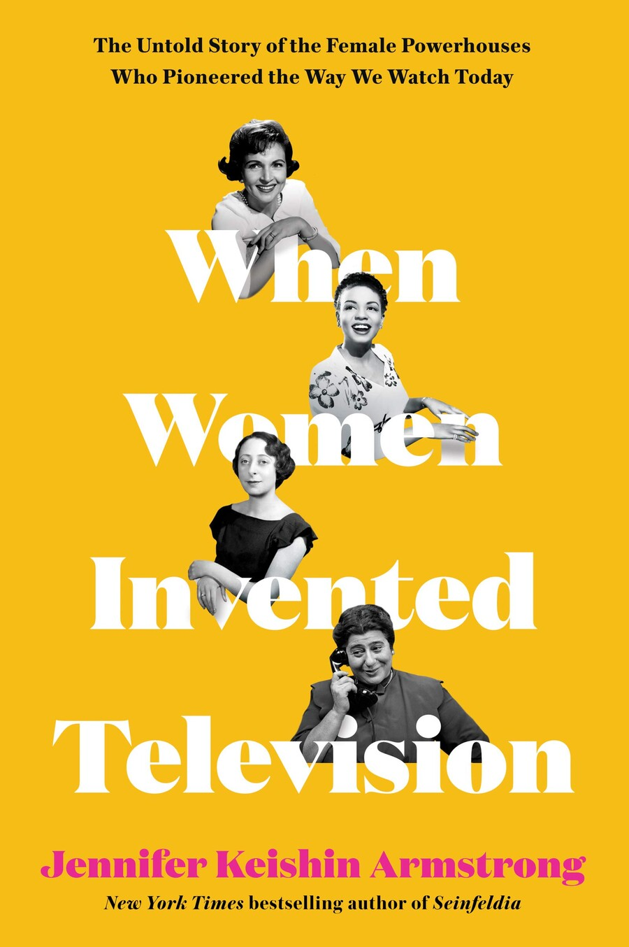 The yellow book cover of When Women Invented Television: The Untold Story of the Female Powerhouses Who Pioneered the Way We Watch Today by Jennifer Keishin Armstrong, which features different women who influenced television.