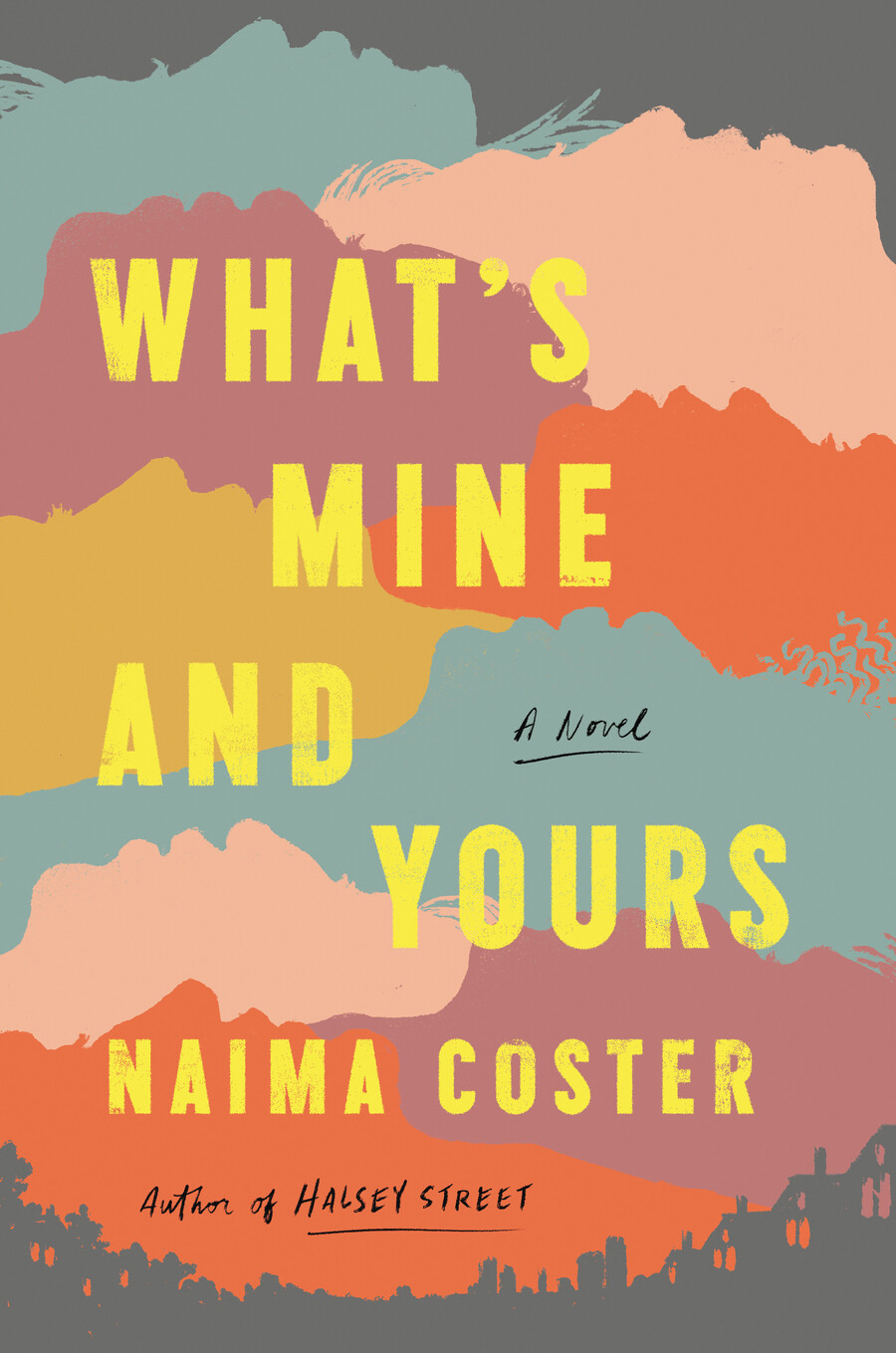 """illustrated book cover showing a layering of muted orange, pink, mauve, mustard, and turquoise-colored silhouettes of faces, a city skyline at the bottom with the words """"What's Mine and Yours, A Novel, Naima Coster, Author of Halsey"""" across the cover"""