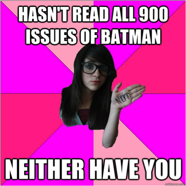 a geeky girl says 'Hasn't read all 700 issues of batman... neither have you.""